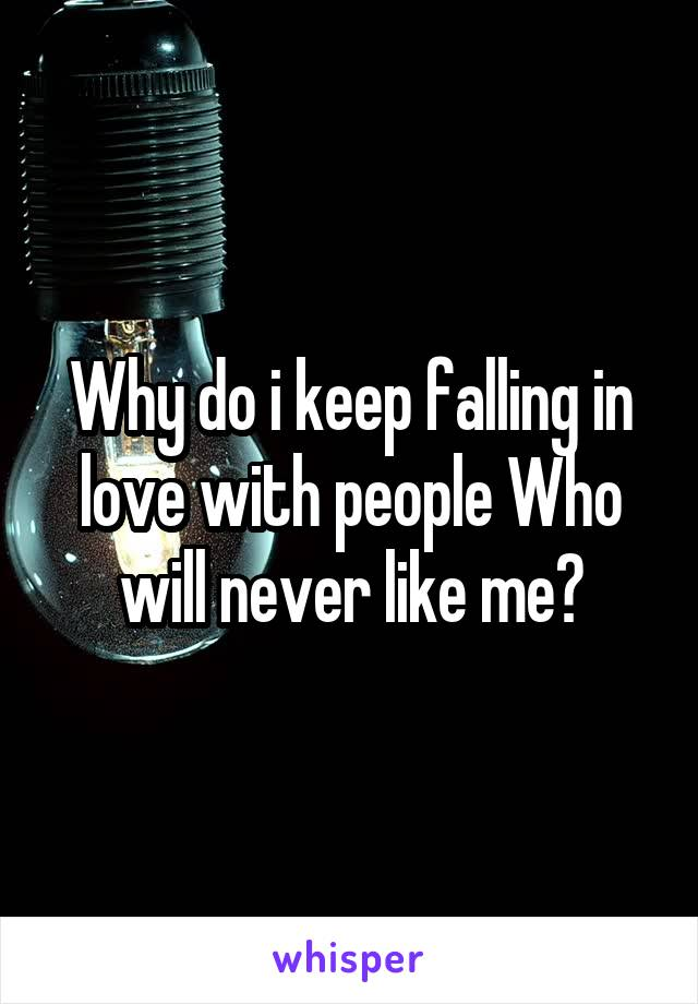 Why do i keep falling in love with people Who will never like me?