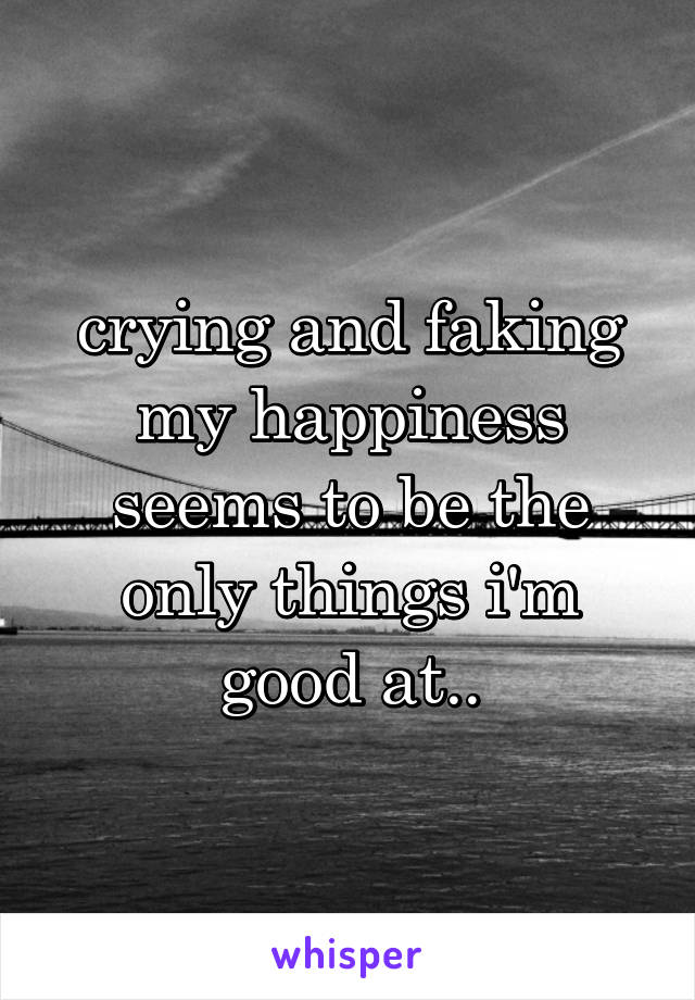 crying and faking my happiness seems to be the only things i'm good at..