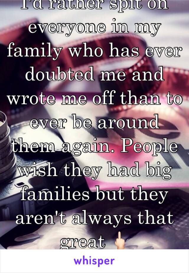 I'd rather spit on everyone in my family who has ever doubted me and wrote me off than to ever be around them again. People wish they had big families but they aren't always that great 🖕🏻