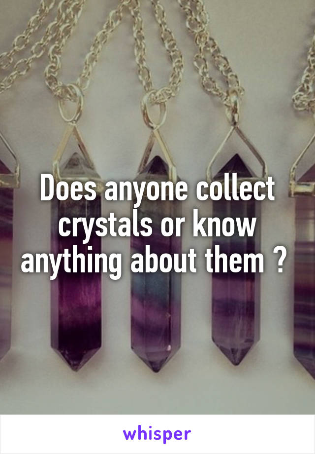 Does anyone collect crystals or know anything about them ?