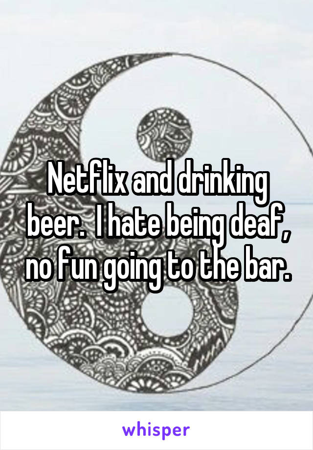 Netflix and drinking beer.  I hate being deaf, no fun going to the bar.