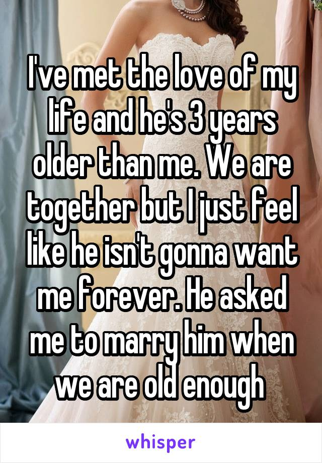 I've met the love of my life and he's 3 years older than me. We are together but I just feel like he isn't gonna want me forever. He asked me to marry him when we are old enough