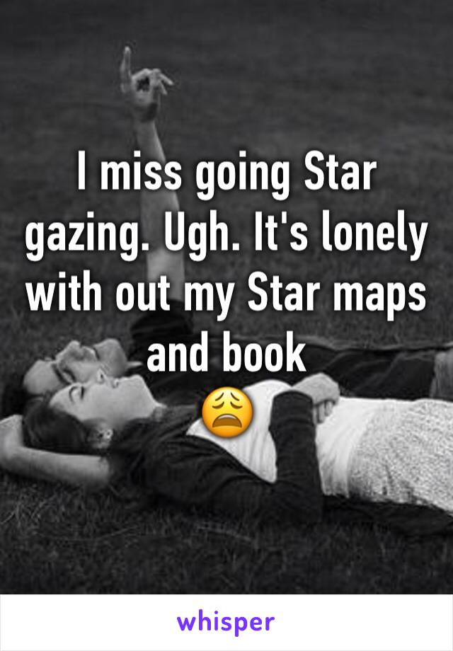 I miss going Star gazing. Ugh. It's lonely with out my Star maps and book  😩