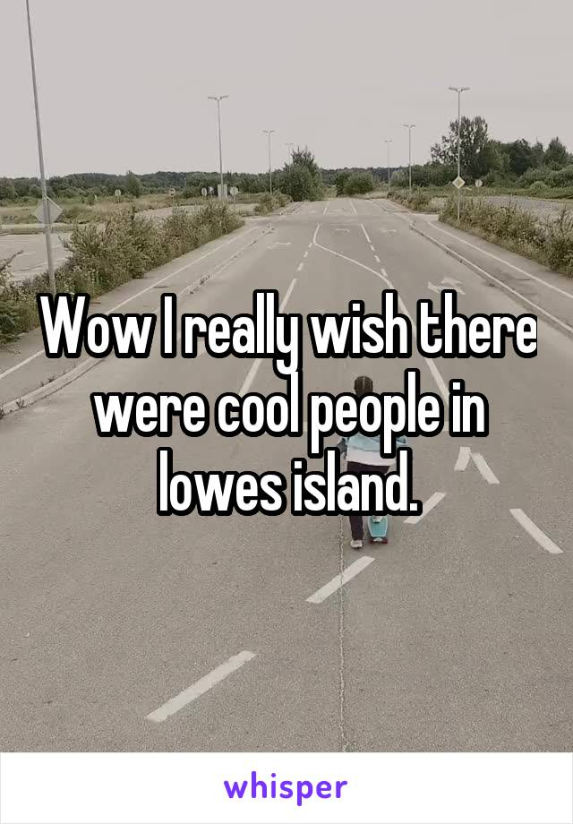 Wow I really wish there were cool people in lowes island.