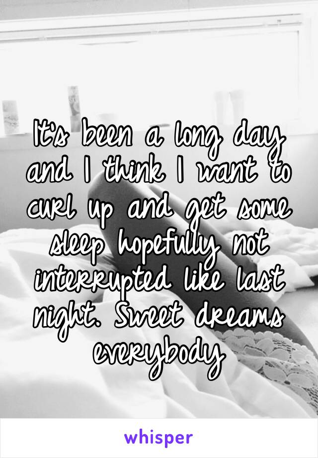 It's been a long day and I think I want to curl up and get some sleep hopefully not interrupted like last night. Sweet dreams everybody
