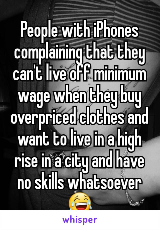 People with iPhones  complaining that they can't live off minimum wage when they buy overpriced clothes and want to live in a high rise in a city and have no skills whatsoever 😂