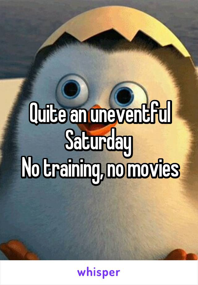 Quite an uneventful Saturday  No training, no movies