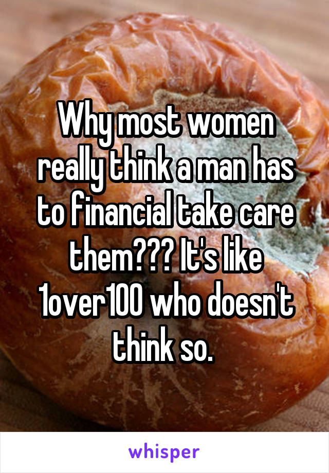 Why most women really think a man has to financial take care them??? It's like 1over100 who doesn't think so.