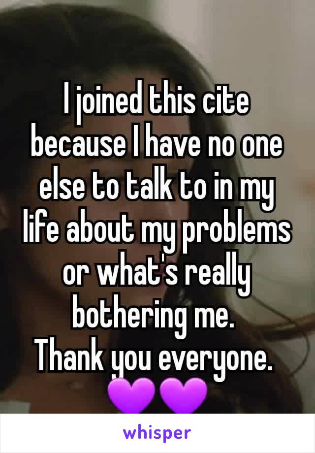 I joined this cite because I have no one else to talk to in my life about my problems or what's really bothering me.  Thank you everyone.  💜💜