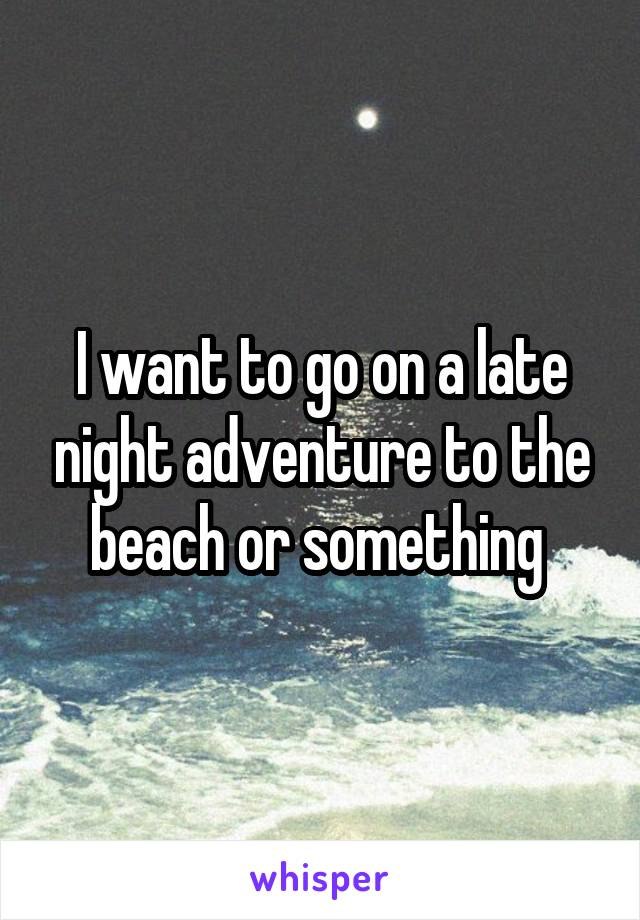 I want to go on a late night adventure to the beach or something