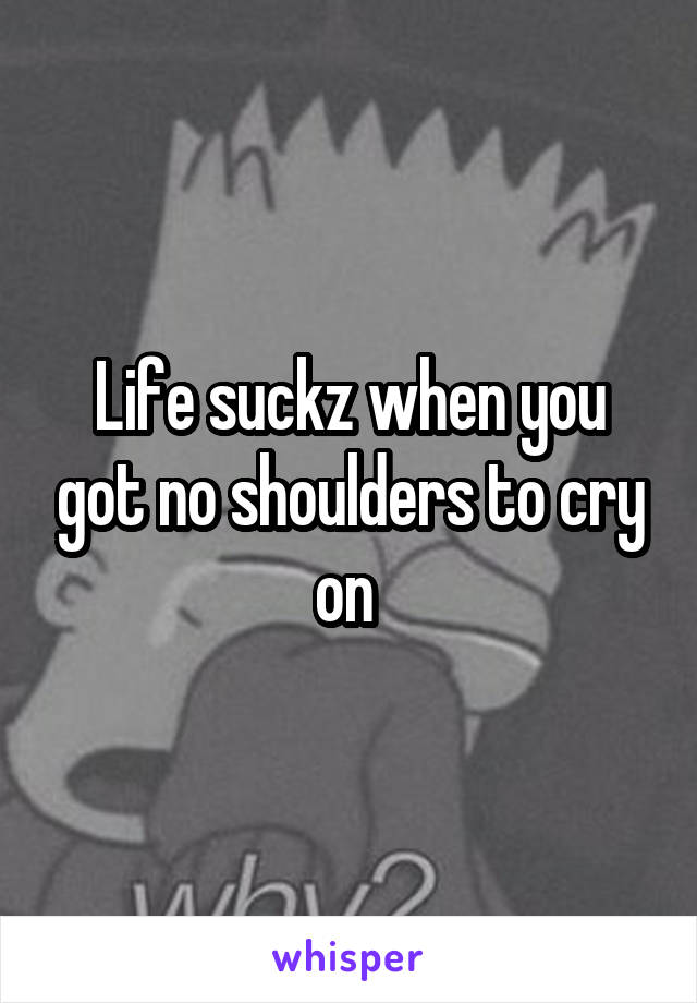 Life suckz when you got no shoulders to cry on