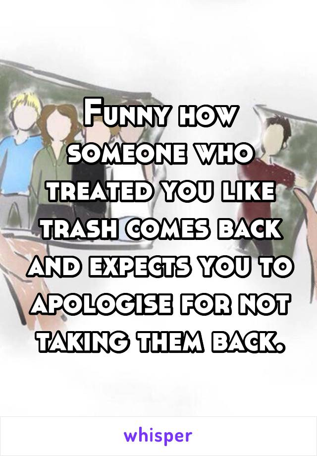 Funny how someone who treated you like trash comes back and expects you to apologise for not taking them back.