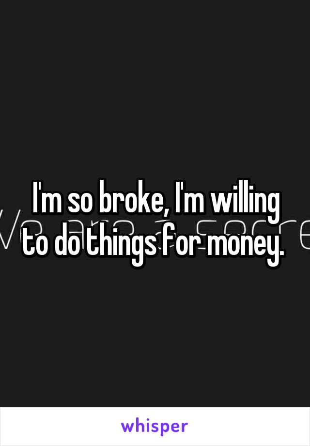 I'm so broke, I'm willing to do things for money.