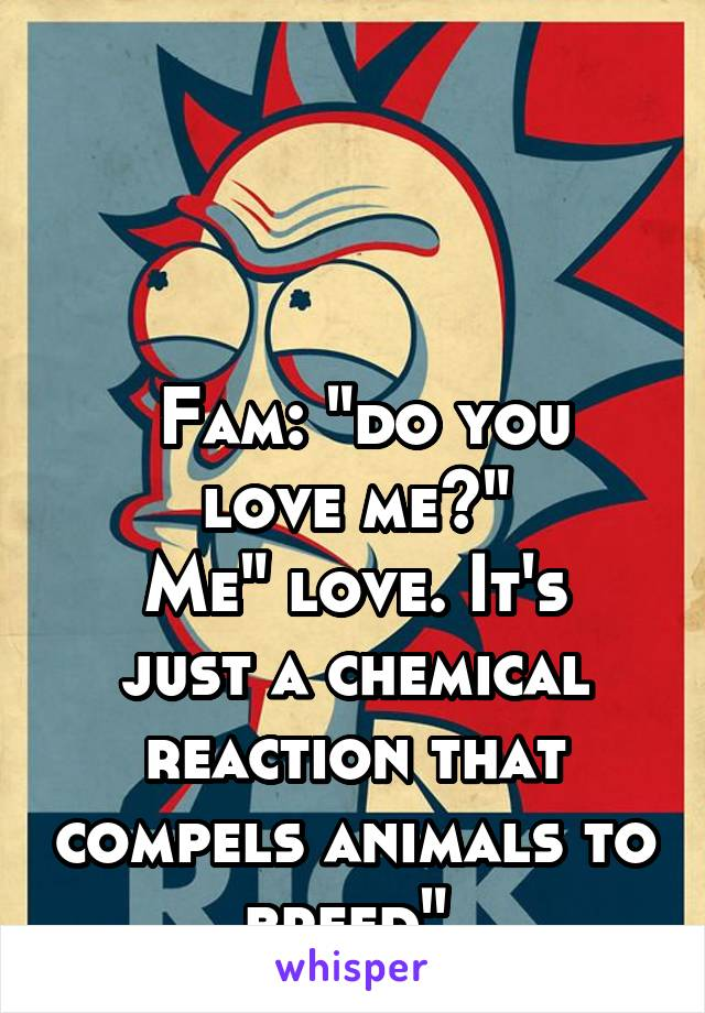 "Fam: ""do you love me?"" Me"" love. It's just a chemical reaction that compels animals to breed"""