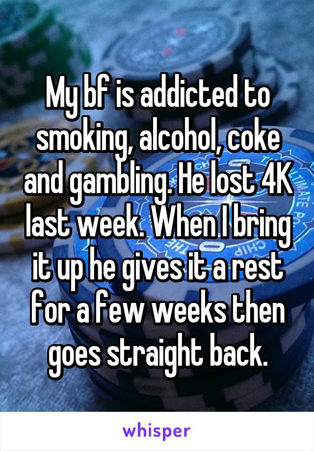 My bf is addicted to smoking, alcohol, coke and gambling. He lost 4K last week. When I bring it up he gives it a rest for a few weeks then goes straight back.