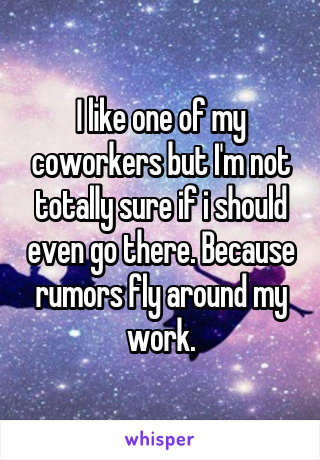 I like one of my coworkers but I'm not totally sure if i should even go there. Because rumors fly around my work.
