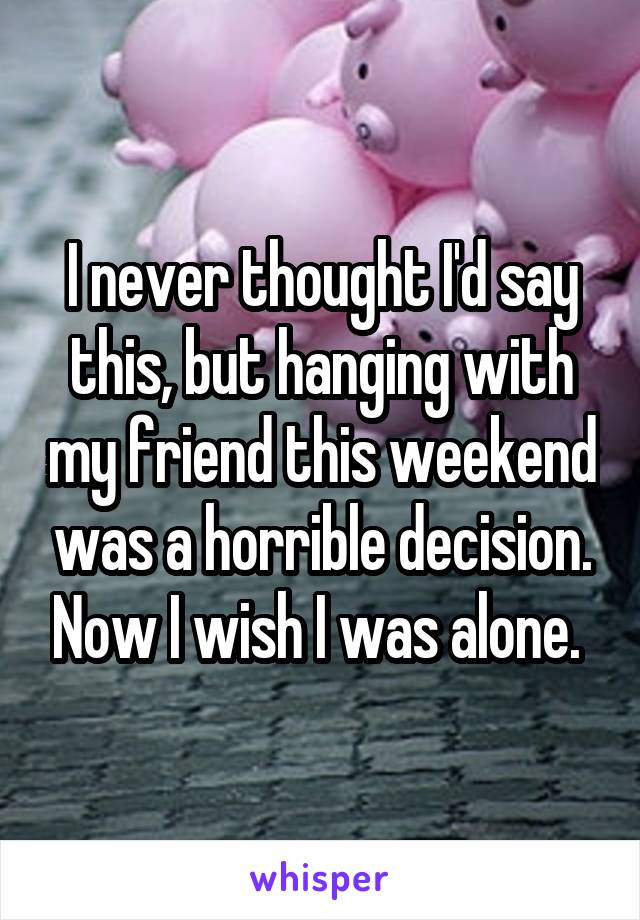 I never thought I'd say this, but hanging with my friend this weekend was a horrible decision. Now I wish I was alone.