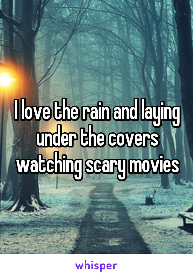 I love the rain and laying under the covers watching scary movies