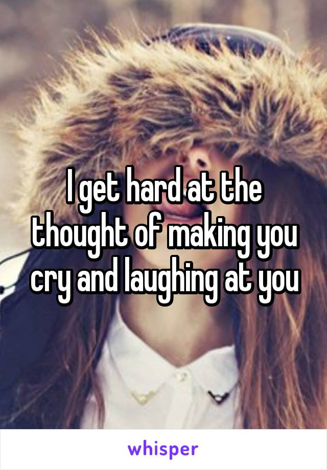 I get hard at the thought of making you cry and laughing at you