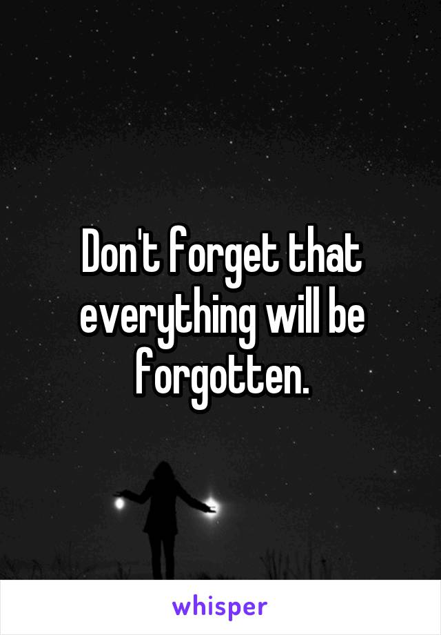 Don't forget that everything will be forgotten.