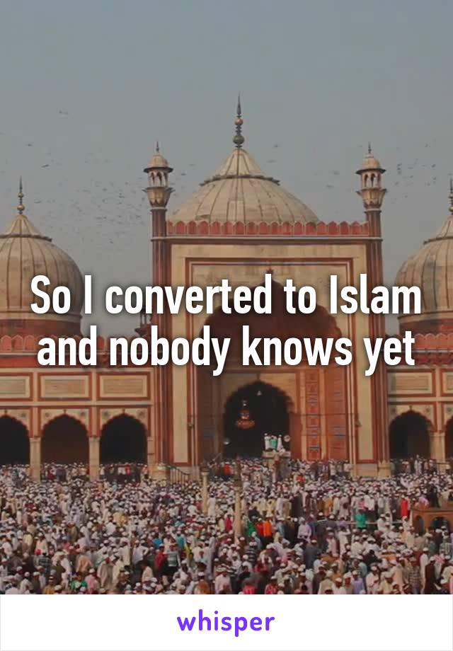 So I converted to Islam and nobody knows yet