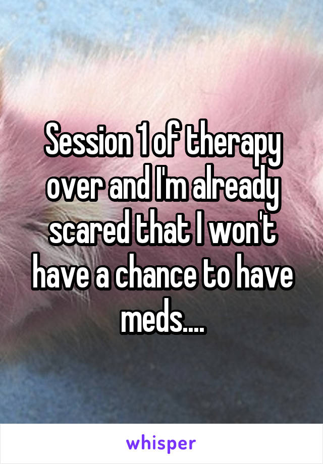 Session 1 of therapy over and I'm already scared that I won't have a chance to have meds....