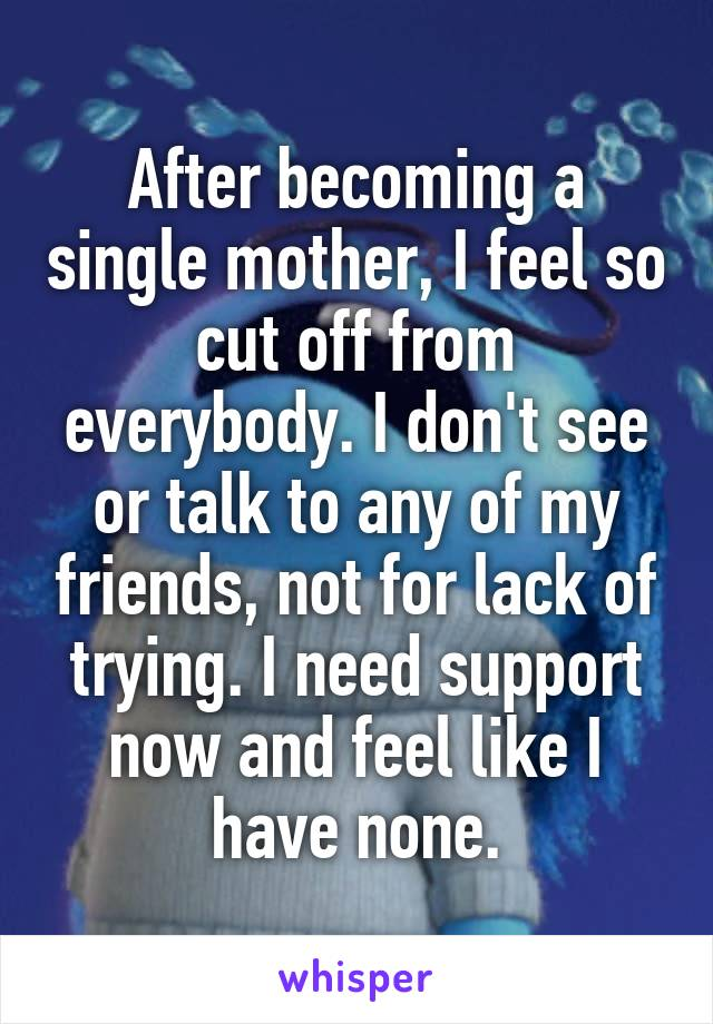 After becoming a single mother, I feel so cut off from everybody. I don't see or talk to any of my friends, not for lack of trying. I need support now and feel like I have none.