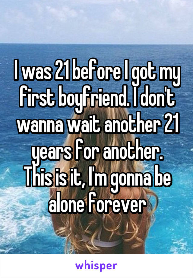 I was 21 before I got my first boyfriend. I don't wanna wait another 21 years for another. This is it, I'm gonna be alone forever