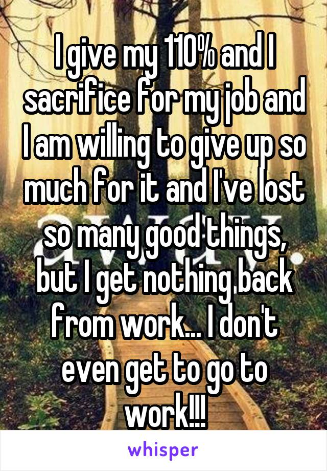 I give my 110% and I sacrifice for my job and I am willing to give up so much for it and I've lost so many good things, but I get nothing back from work... I don't even get to go to work!!!