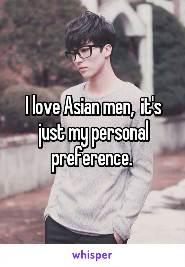 I love Asian men,  it's just my personal preference.