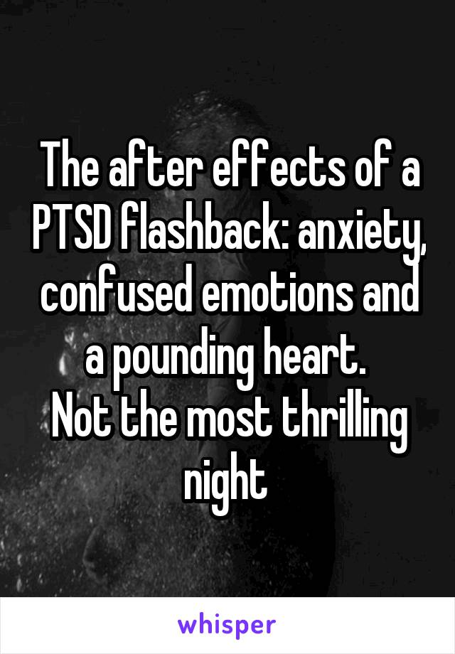 The after effects of a PTSD flashback: anxiety, confused emotions and a pounding heart.  Not the most thrilling night