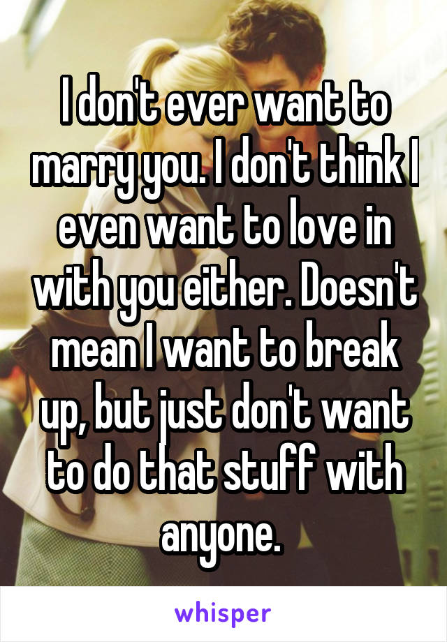 I don't ever want to marry you. I don't think I even want to love in with you either. Doesn't mean I want to break up, but just don't want to do that stuff with anyone.