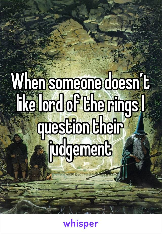 When someone doesn't like lord of the rings I question their judgement