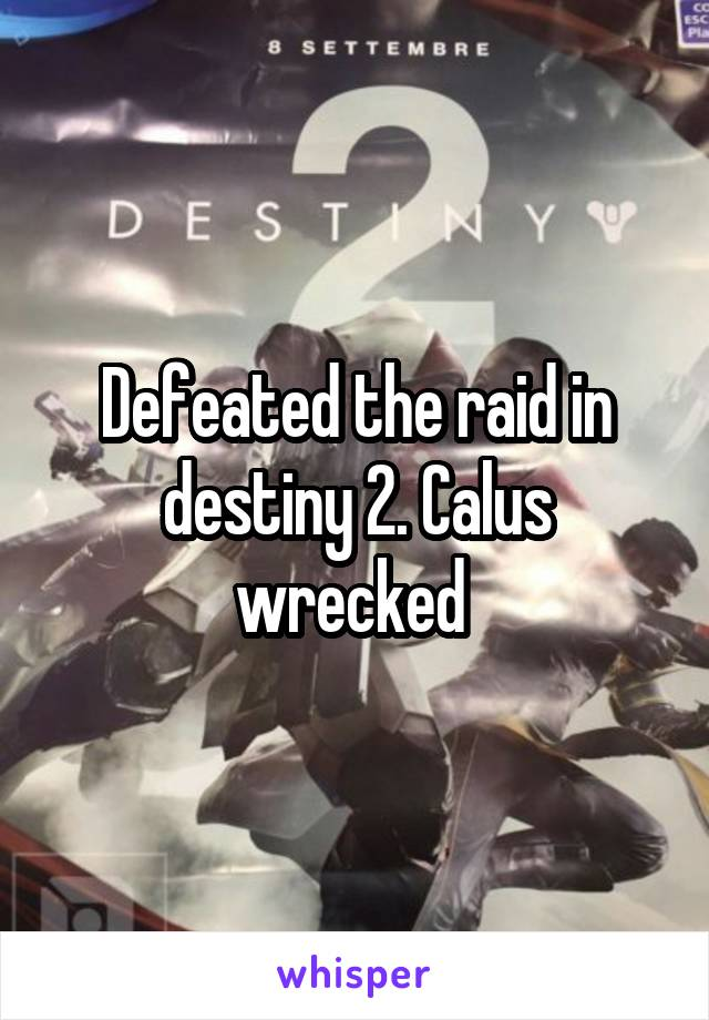 Defeated the raid in destiny 2. Calus wrecked