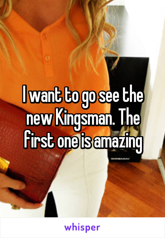 I want to go see the new Kingsman. The first one is amazing