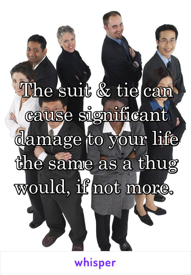 The suit & tie can cause significant damage to your life the same as a thug would, if not more.
