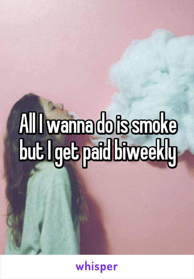 All I wanna do is smoke but I get paid biweekly