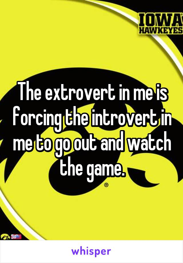 The extrovert in me is forcing the introvert in me to go out and watch the game.
