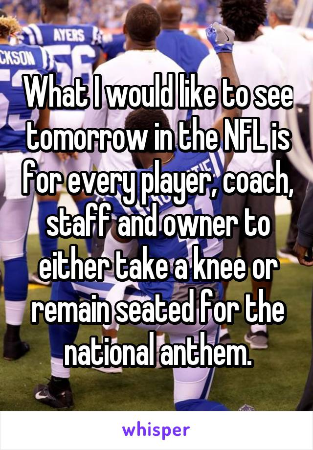 What I would like to see tomorrow in the NFL is for every player, coach, staff and owner to either take a knee or remain seated for the national anthem.