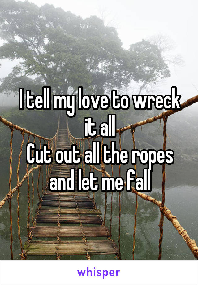 I tell my love to wreck it all Cut out all the ropes and let me fall