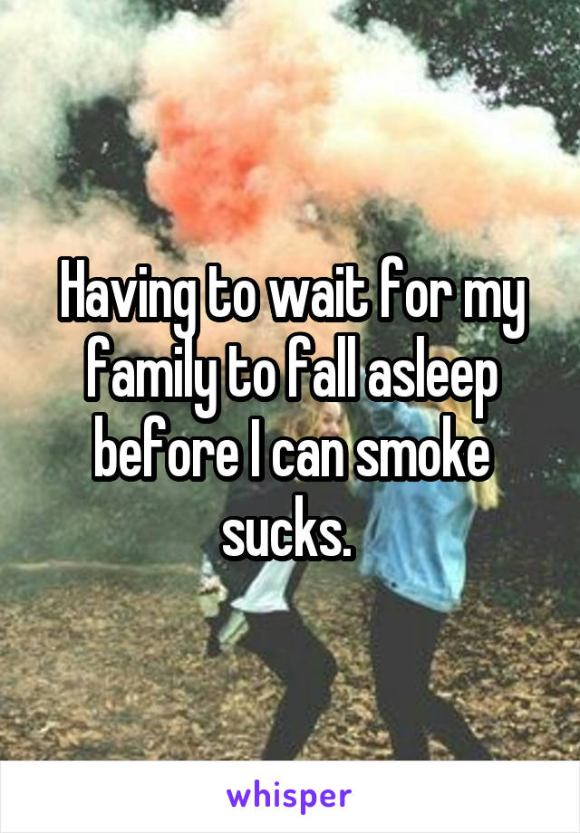 Having to wait for my family to fall asleep before I can smoke sucks.