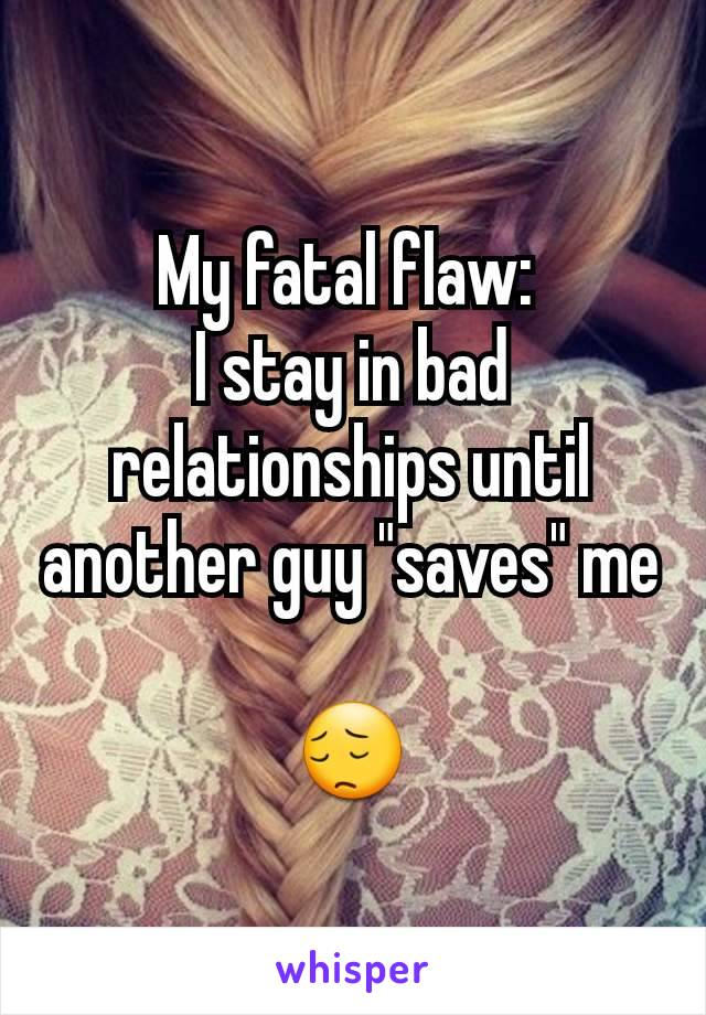 """My fatal flaw:  I stay in bad relationships until another guy """"saves"""" me  😔"""