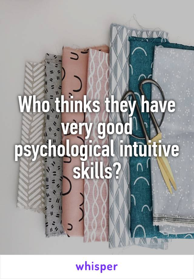 Who thinks they have very good psychological intuitive skills?