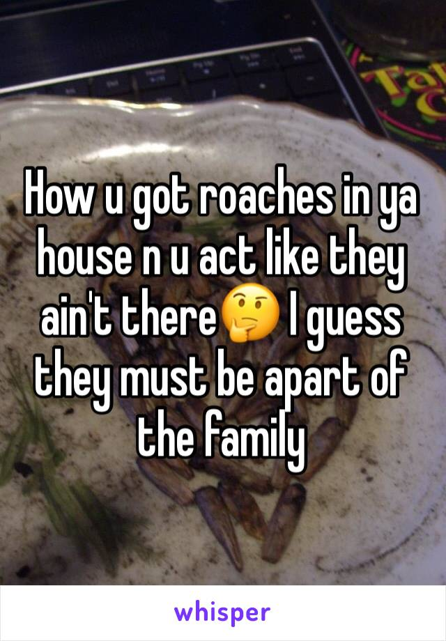 How u got roaches in ya house n u act like they ain't there🤔 I guess they must be apart of the family