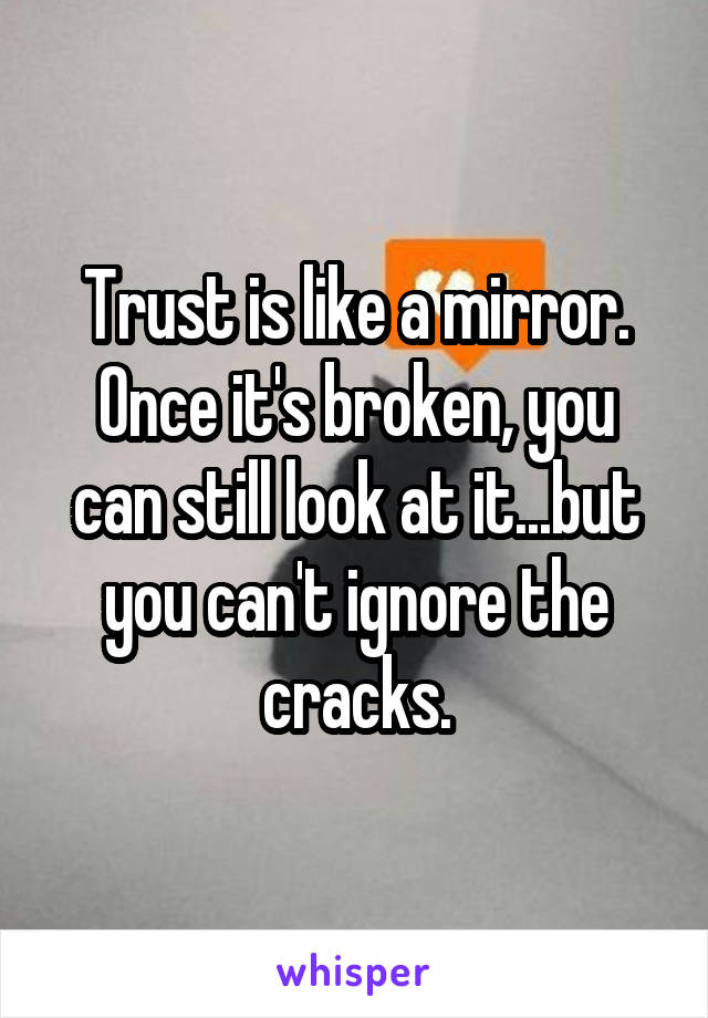 Trust is like a mirror. Once it's broken, you can still look at it...but you can't ignore the cracks.
