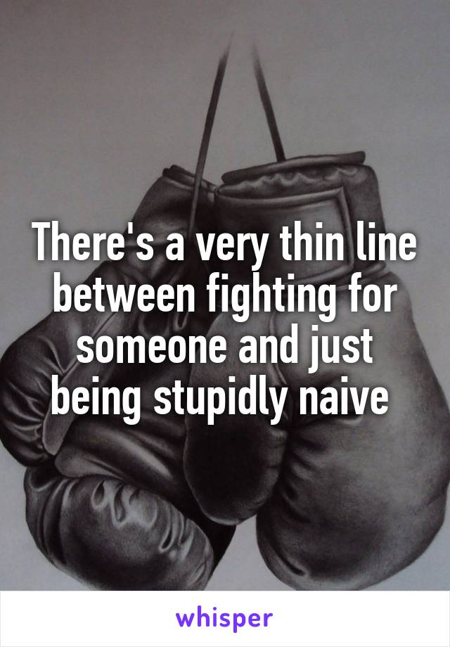There's a very thin line between fighting for someone and just being stupidly naive