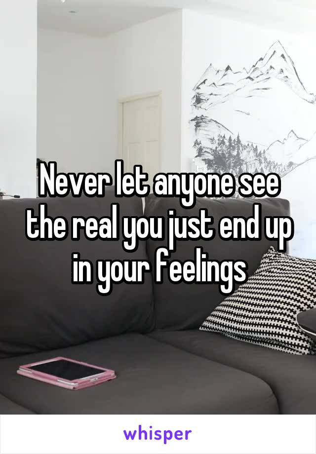 Never let anyone see the real you just end up in your feelings