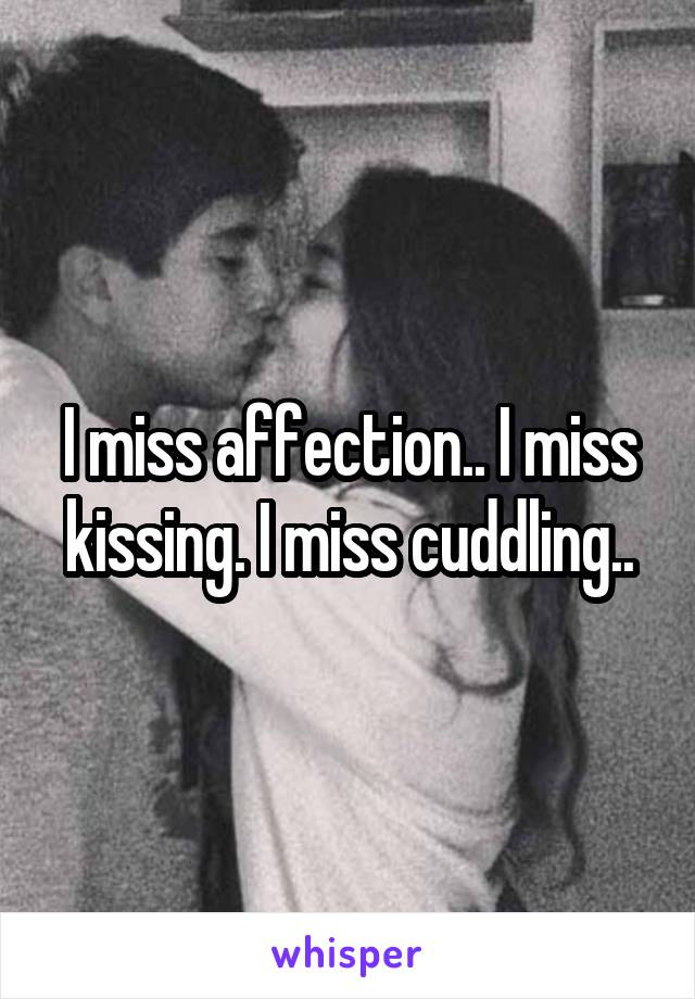 I miss affection.. I miss kissing. I miss cuddling..