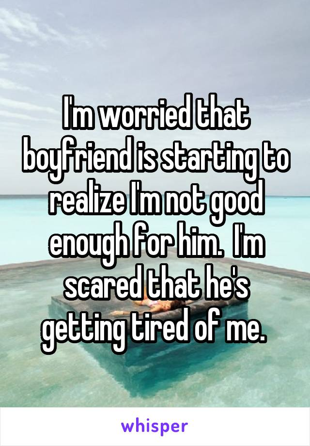 I'm worried that boyfriend is starting to realize I'm not good enough for him.  I'm scared that he's getting tired of me.
