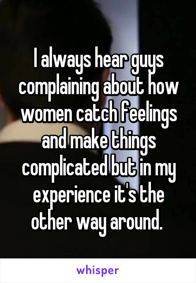 I always hear guys complaining about how women catch feelings and make things complicated but in my experience it's the other way around.